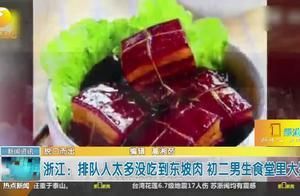 浙江:排队人太多没吃到东坡肉,初二男生食堂里大哭